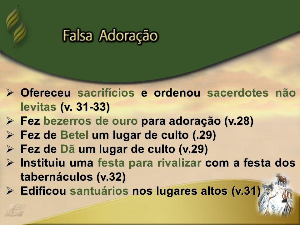 Ofereceu sacrifícios e ordenou sacerdotes não levitas (v. 31-33)