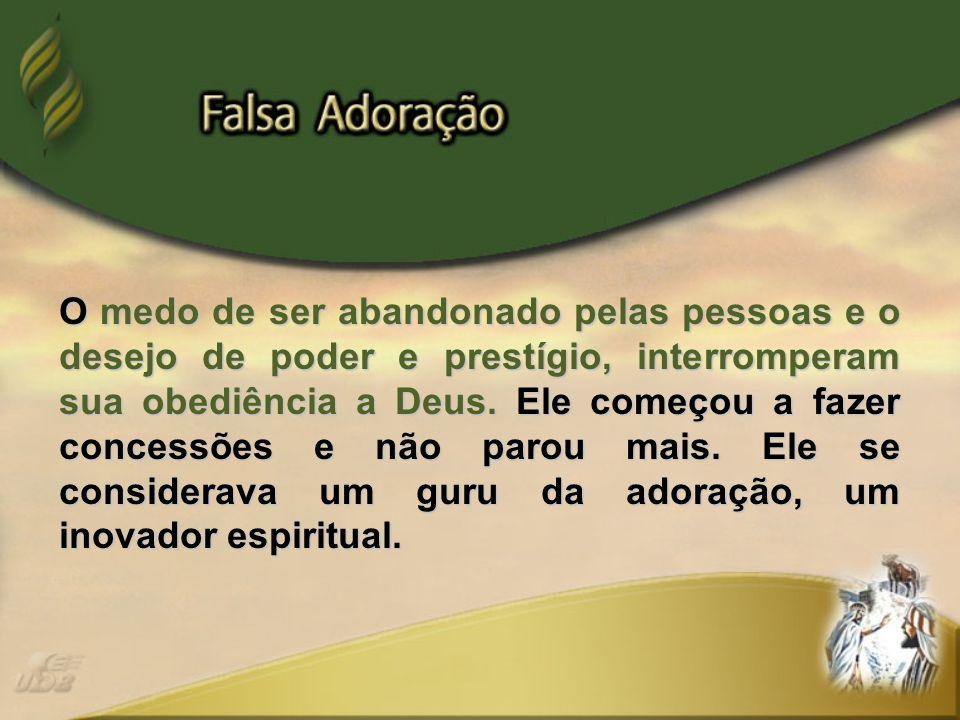 O medo de ser abandonado pelas pessoas e o desejo de poder e prestígio, interromperam sua obediência a Deus.