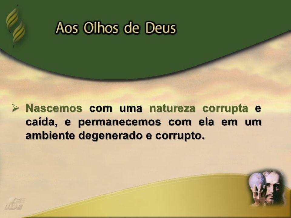 Nascemos com uma natureza corrupta e caída, e permanecemos com ela em um ambiente degenerado e corrupto.