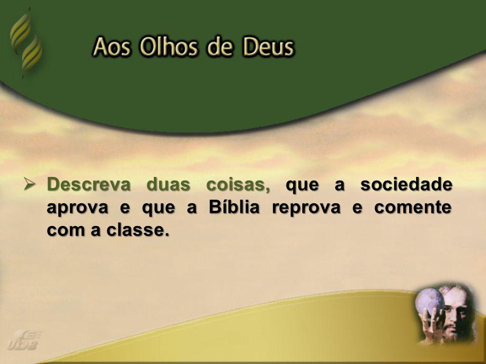 Descreva duas coisas, que a sociedade aprova e que a Bíblia reprova e comente com a classe.