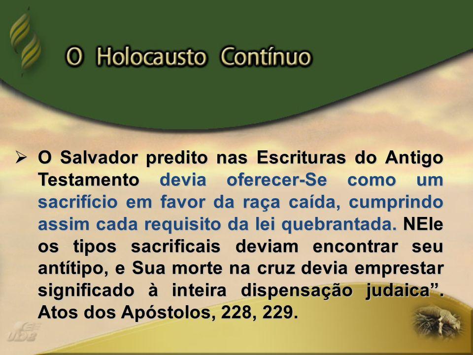 O Salvador predito nas Escrituras do Antigo Testamento devia oferecer-Se como um sacrifício em favor da raça caída, cumprindo assim cada requisito da lei quebrantada.