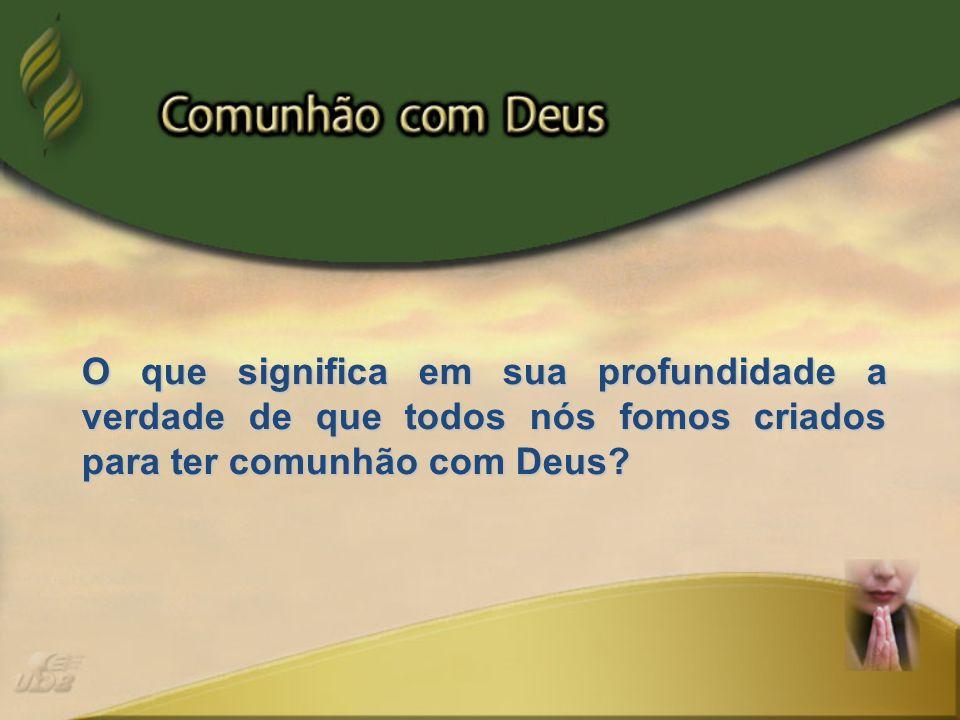 O que significa em sua profundidade a verdade de que todos nós fomos criados para ter comunhão com Deus