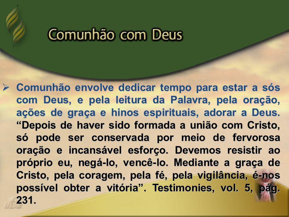 Comunhão envolve dedicar tempo para estar a sós com Deus, e pela leitura da Palavra, pela oração, ações de graça e hinos espirituais, adorar a Deus.