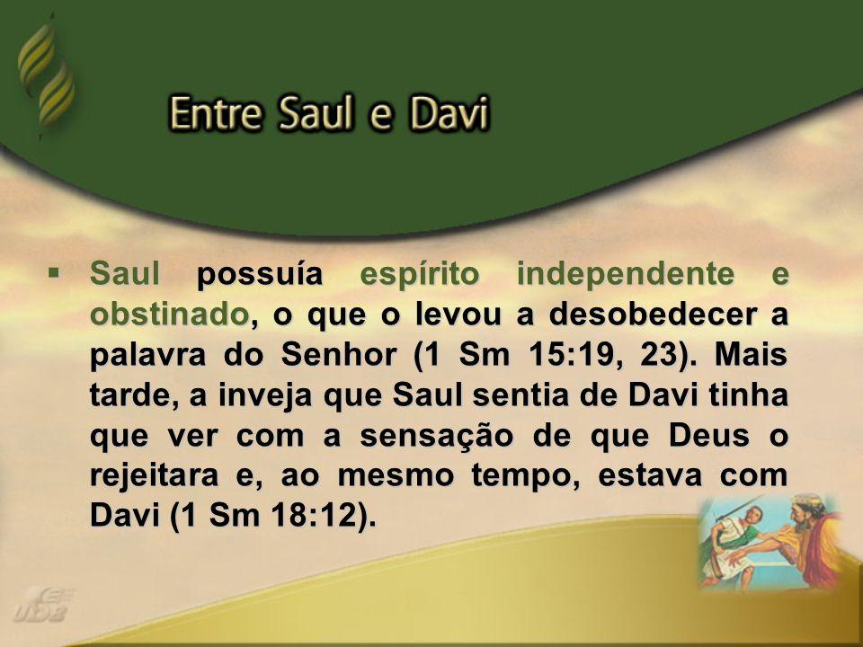 Saul possuía espírito independente e obstinado, o que o levou a desobedecer a palavra do Senhor (1 Sm 15:19, 23).
