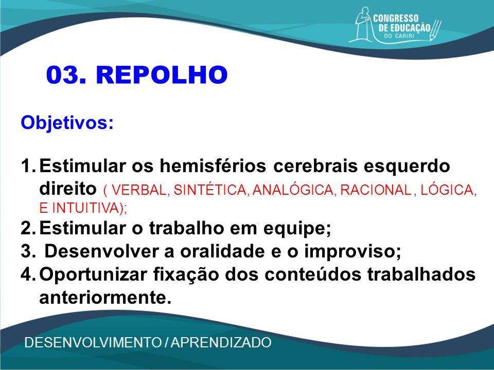 03. REPOLHO Objetivos: Estimular os hemisférios cerebrais esquerdo direito ( VERBAL, SINTÉTICA, ANALÓGICA, RACIONAL , LÓGICA, E INTUITIVA);
