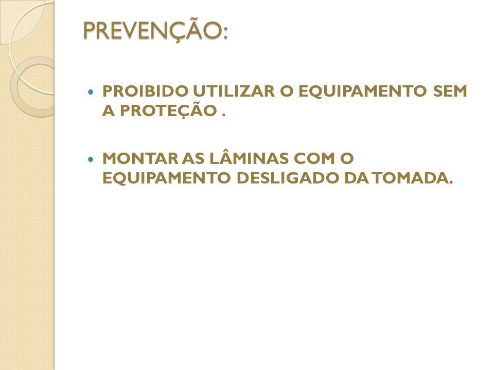PREVENÇÃO: PROIBIDO UTILIZAR O EQUIPAMENTO SEM A PROTEÇÃO .