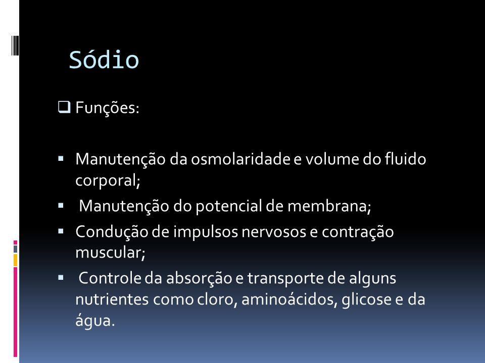 Sódio Funções: Manutenção da osmolaridade e volume do fluido corporal;