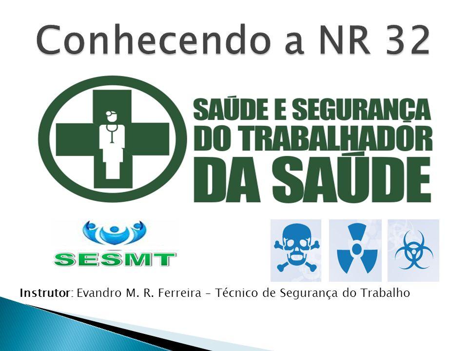 Conhecendo a NR 32 Instrutor: Evandro M. R. Ferreira – Técnico de Segurança do Trabalho