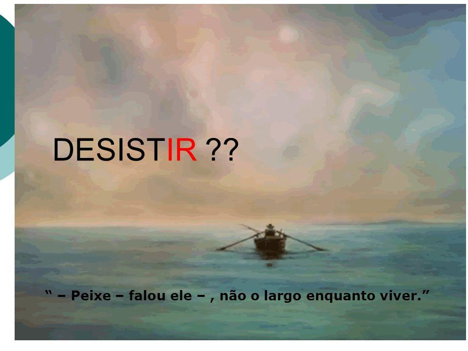 DESISTIR – Peixe – falou ele – , não o largo enquanto viver.