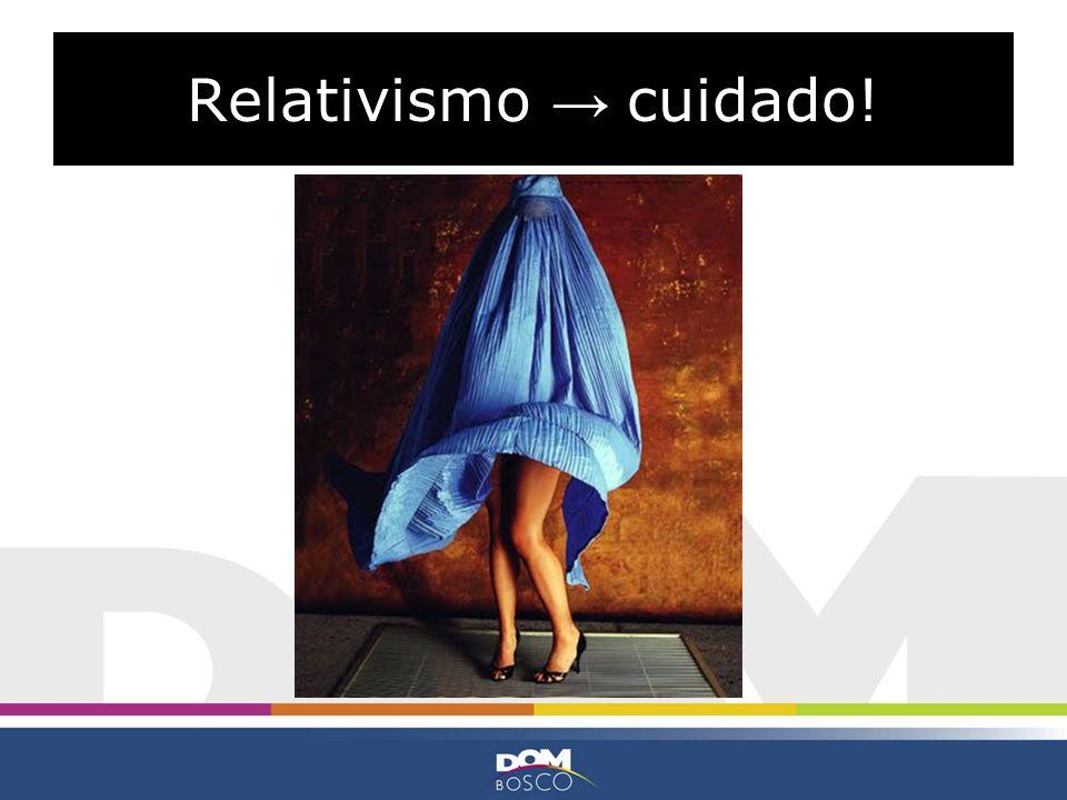 Relativismo → cuidado!