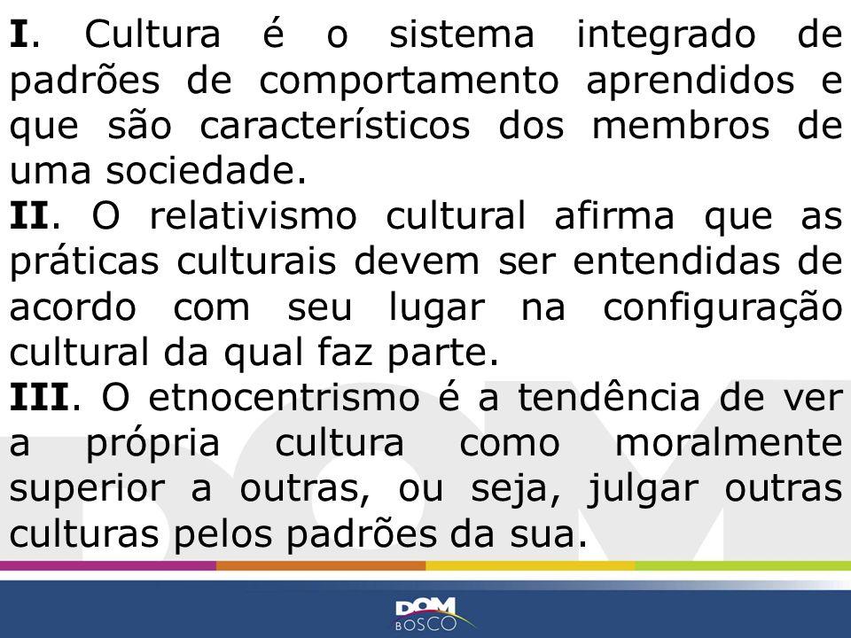 I. Cultura é o sistema integrado de padrões de comportamento aprendidos e que são característicos dos membros de uma sociedade.