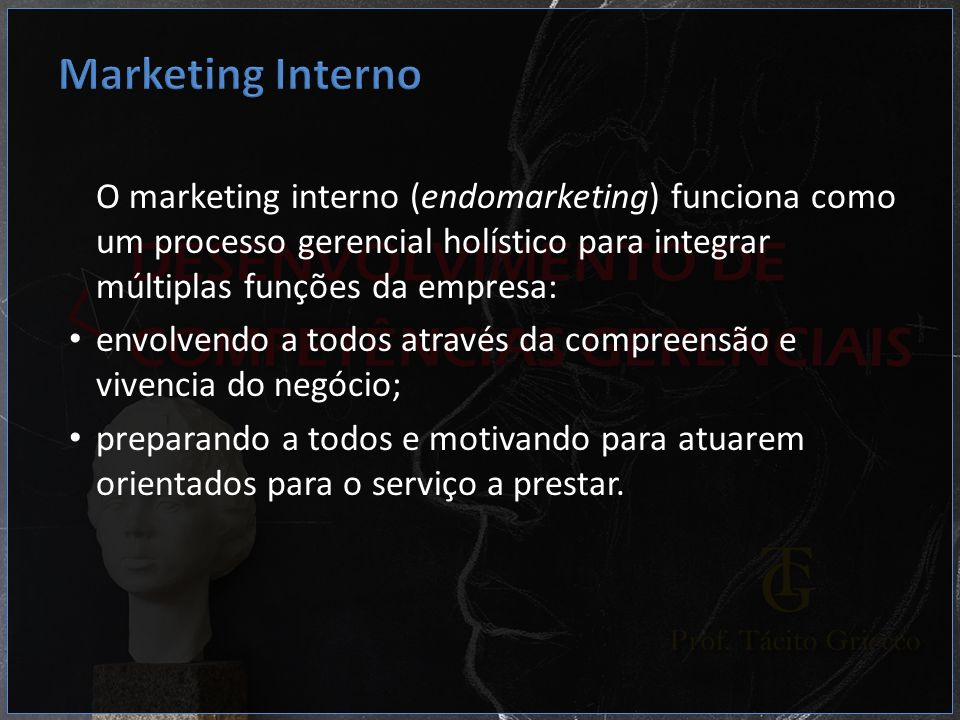 Marketing Interno O marketing interno (endomarketing) funciona como um processo gerencial holístico para integrar múltiplas funções da empresa: