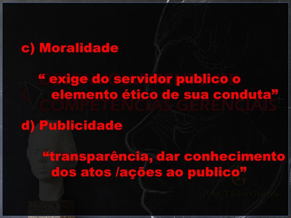 c) Moralidade exige do servidor publico o. elemento ético de sua conduta d) Publicidade. transparência, dar conhecimento.