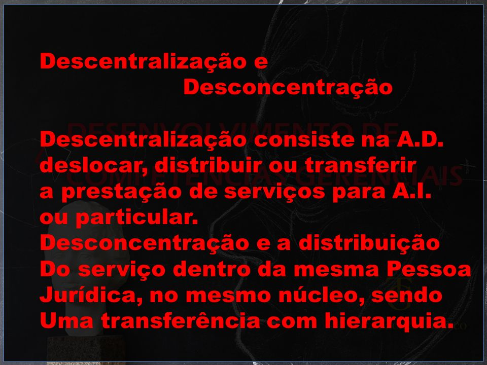 Descentralização e Desconcentração. Descentralização consiste na A.D. deslocar, distribuir ou transferir.
