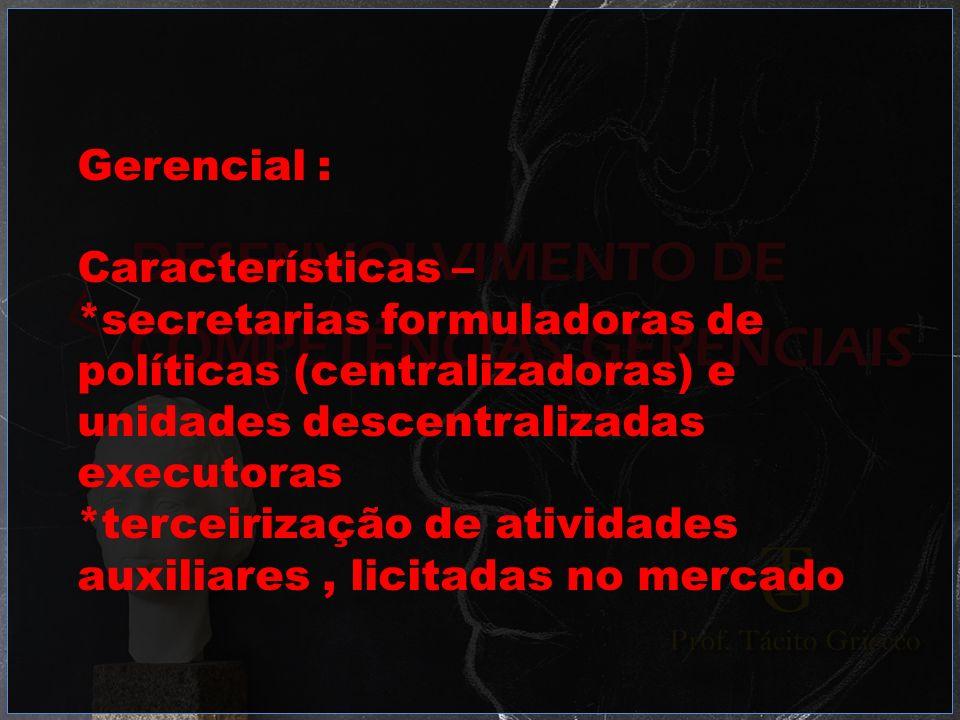 Gerencial :Características – *secretarias formuladoras de. políticas (centralizadoras) e. unidades descentralizadas.