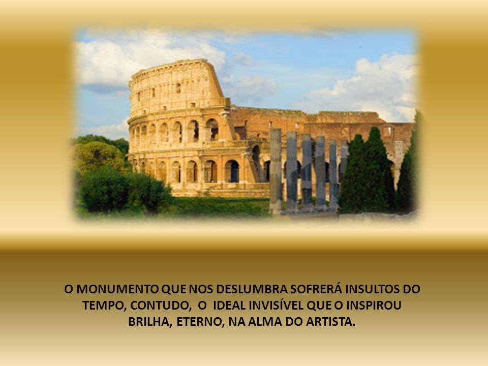 O MONUMENTO QUE NOS DESLUMBRA SOFRERÁ INSULTOS DO TEMPO, CONTUDO, O IDEAL INVISÍVEL QUE O INSPIROU BRILHA, ETERNO, NA ALMA DO ARTISTA.