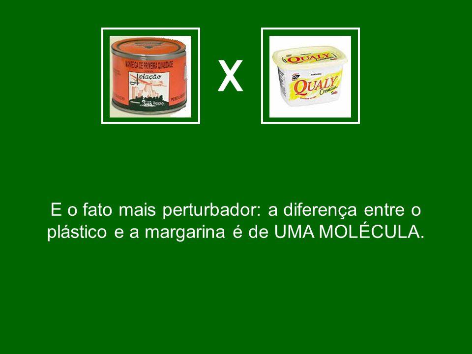 X E o fato mais perturbador: a diferença entre o plástico e a margarina é de UMA MOLÉCULA.
