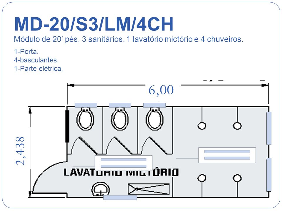 MD-20/S3/LM/4CH Módulo de 20' pés, 3 sanitários, 1 lavatório mictório e 4 chuveiros. 1-Porta. 4-basculantes.