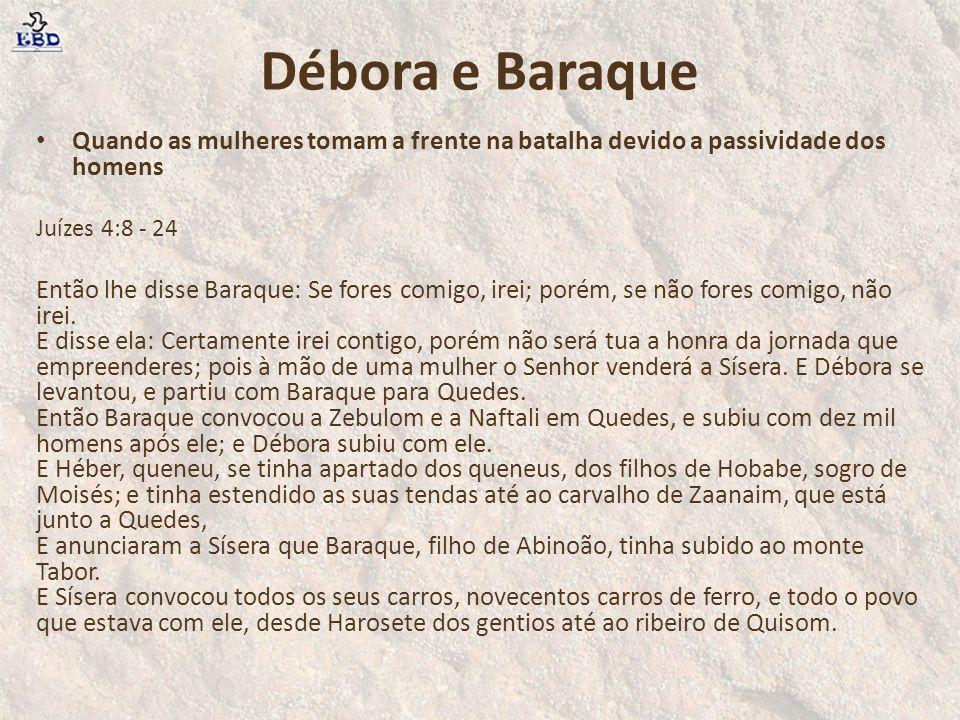 Débora e Baraque Quando as mulheres tomam a frente na batalha devido a passividade dos homens. Juízes 4:8 - 24.