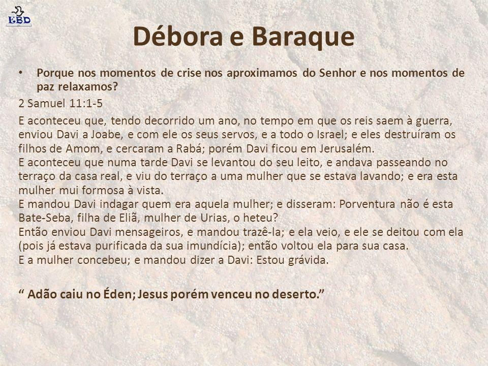 Débora e Baraque Adão caiu no Éden; Jesus porém venceu no deserto.