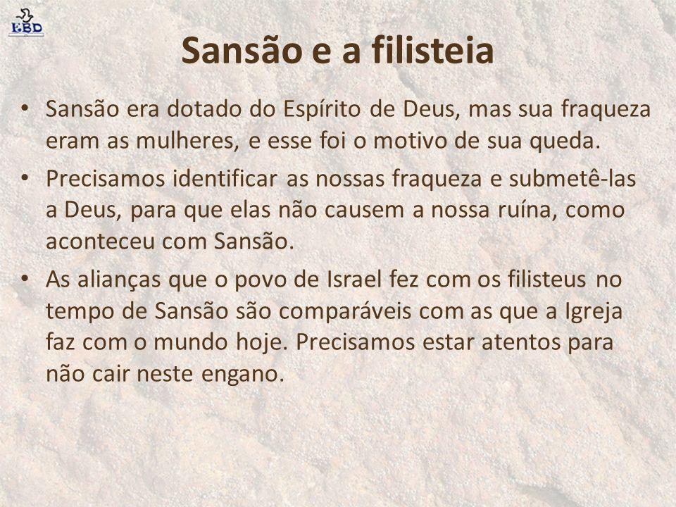 Sansão e a filisteia Sansão era dotado do Espírito de Deus, mas sua fraqueza eram as mulheres, e esse foi o motivo de sua queda.