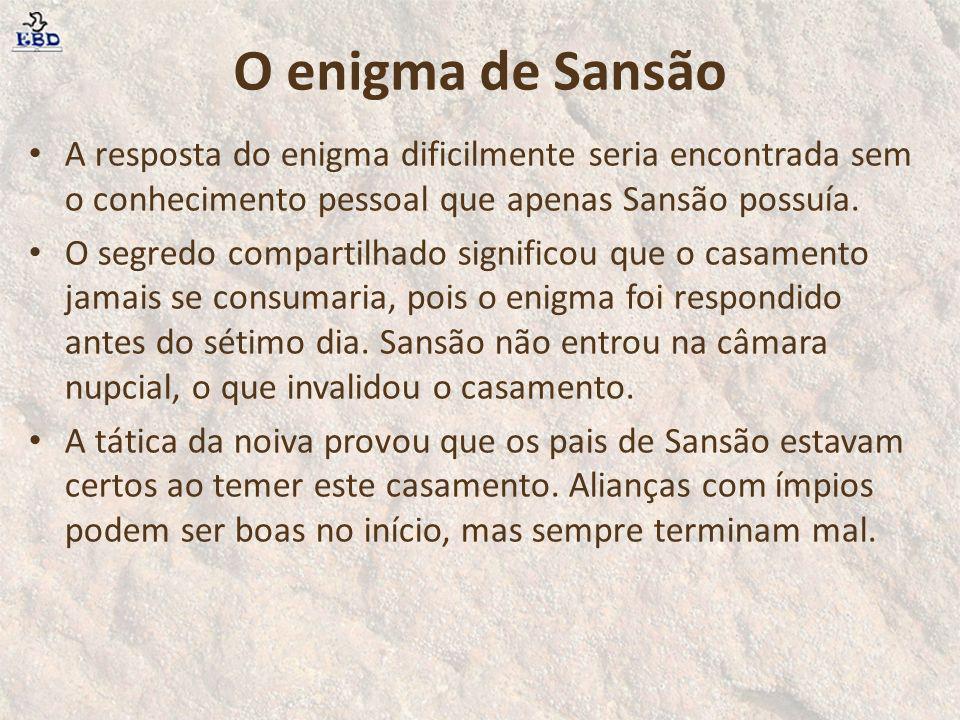 O enigma de Sansão A resposta do enigma dificilmente seria encontrada sem o conhecimento pessoal que apenas Sansão possuía.