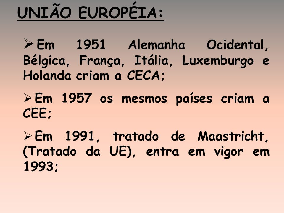 UNIÃO EUROPÉIA: Em 1951 Alemanha Ocidental, Bélgica, França, Itália, Luxemburgo e Holanda criam a CECA;