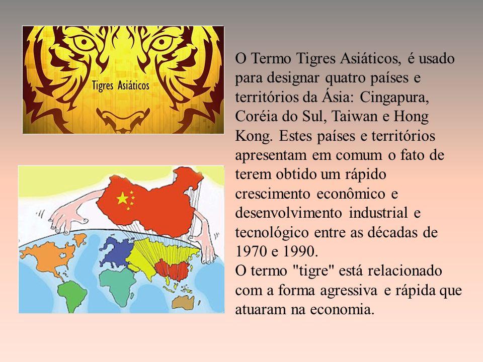 O Termo Tigres Asiáticos, é usado para designar quatro países e territórios da Ásia: Cingapura, Coréia do Sul, Taiwan e Hong Kong. Estes países e territórios apresentam em comum o fato de terem obtido um rápido crescimento econômico e desenvolvimento industrial e tecnológico entre as décadas de 1970 e 1990.