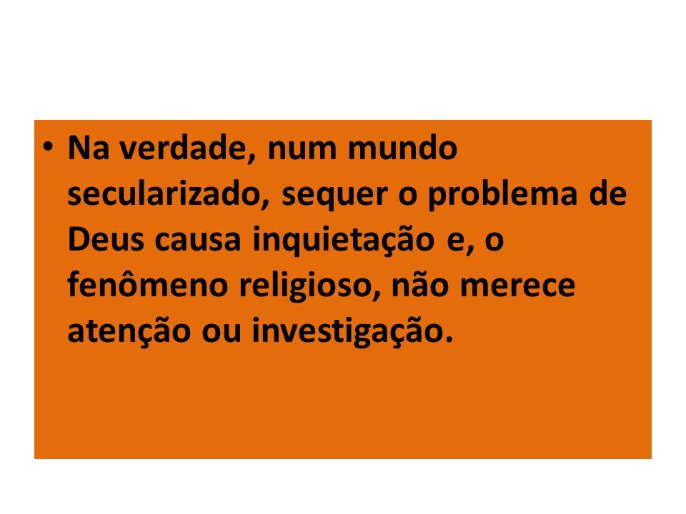 Na verdade, num mundo secularizado, sequer o problema de Deus causa inquietação e, o fenômeno religioso, não merece atenção ou investigação.