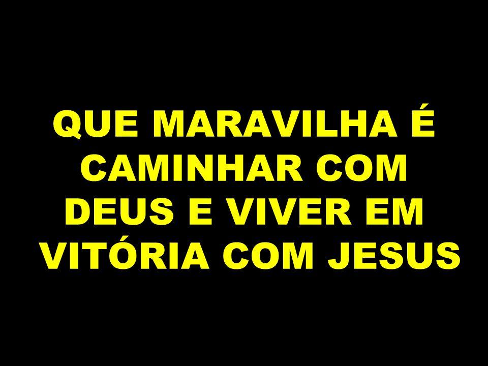 QUE MARAVILHA É CAMINHAR COM DEUS E VIVER EM VITÓRIA COM JESUS