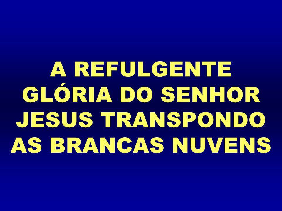 A REFULGENTE GLÓRIA DO SENHOR JESUS TRANSPONDO AS BRANCAS NUVENS