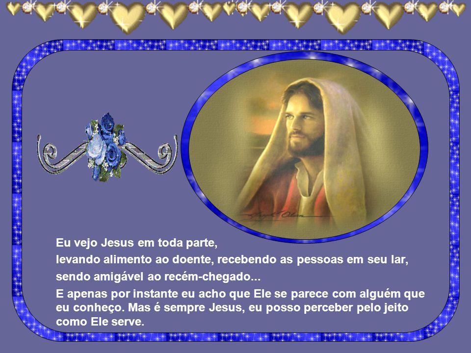 Eu vejo Jesus em toda parte, levando alimento ao doente, recebendo as pessoas em seu lar, sendo amigável ao recém-chegado...