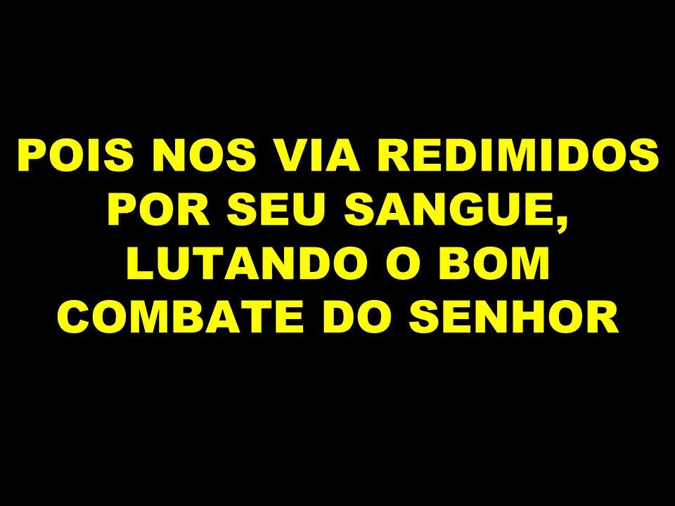 POIS NOS VIA REDIMIDOS POR SEU SANGUE, LUTANDO O BOM COMBATE DO SENHOR