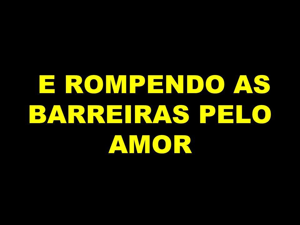 E ROMPENDO AS BARREIRAS PELO AMOR