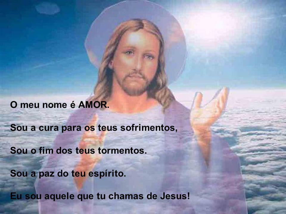 O meu nome é AMOR. Sou a cura para os teus sofrimentos, Sou o fim dos teus tormentos.