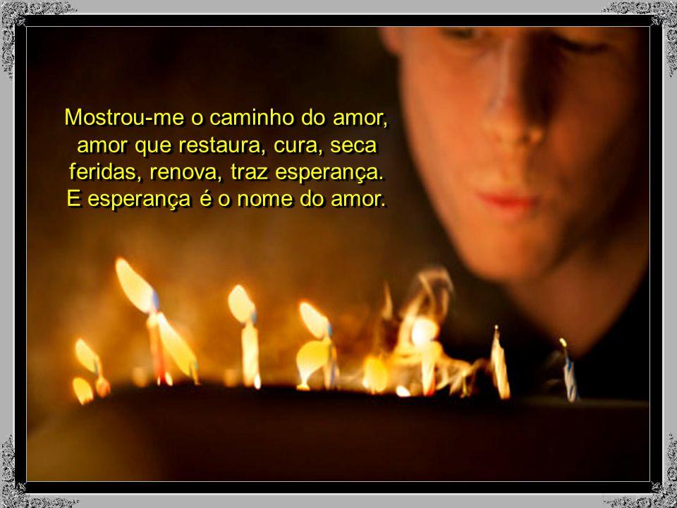Mostrou-me o caminho do amor, amor que restaura, cura, seca feridas, renova, traz esperança.
