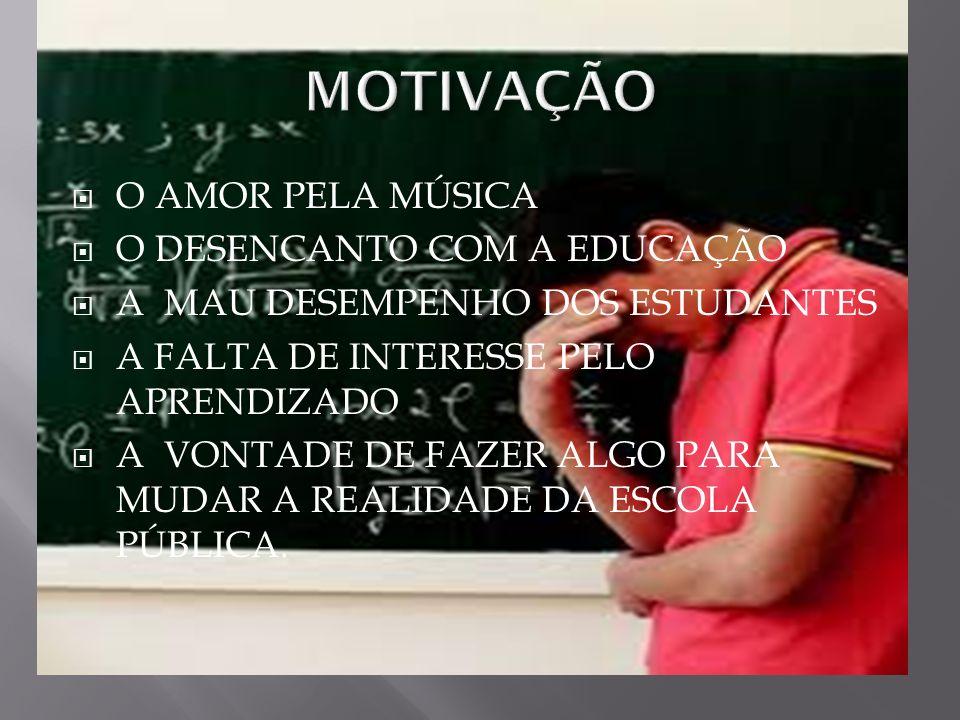 MOTIVAÇÃO O AMOR PELA MÚSICA O DESENCANTO COM A EDUCAÇÃO