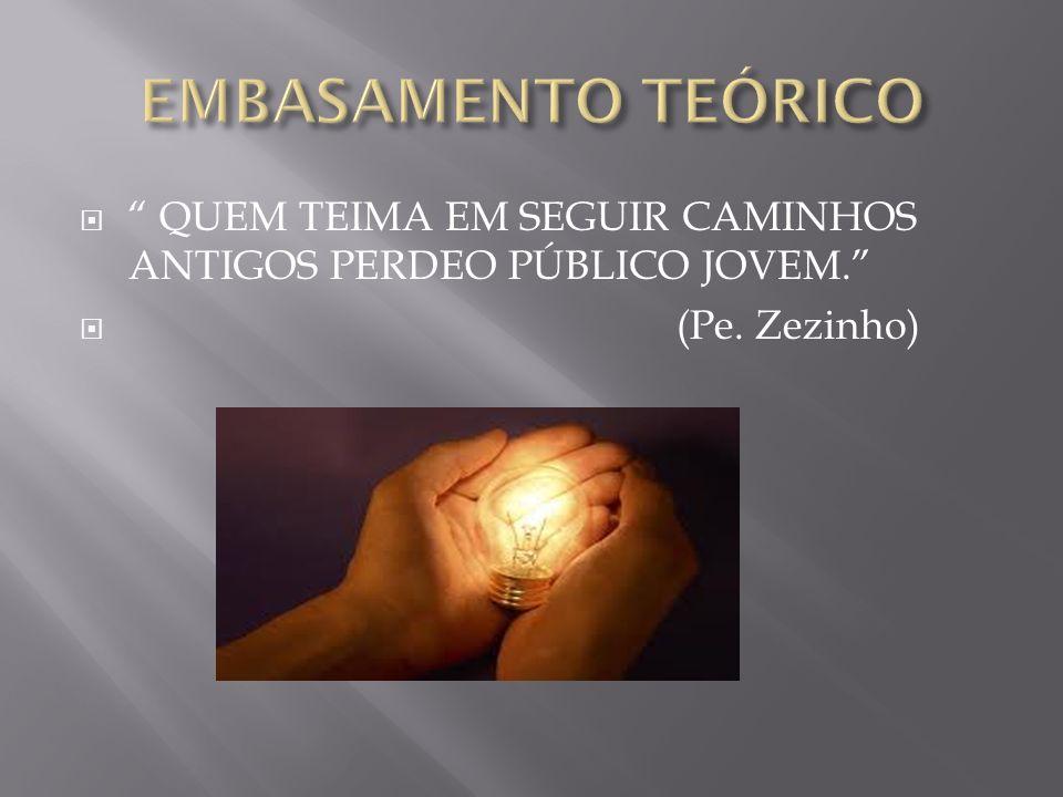 EMBASAMENTO TEÓRICO QUEM TEIMA EM SEGUIR CAMINHOS ANTIGOS PERDEO PÚBLICO JOVEM. (Pe. Zezinho)