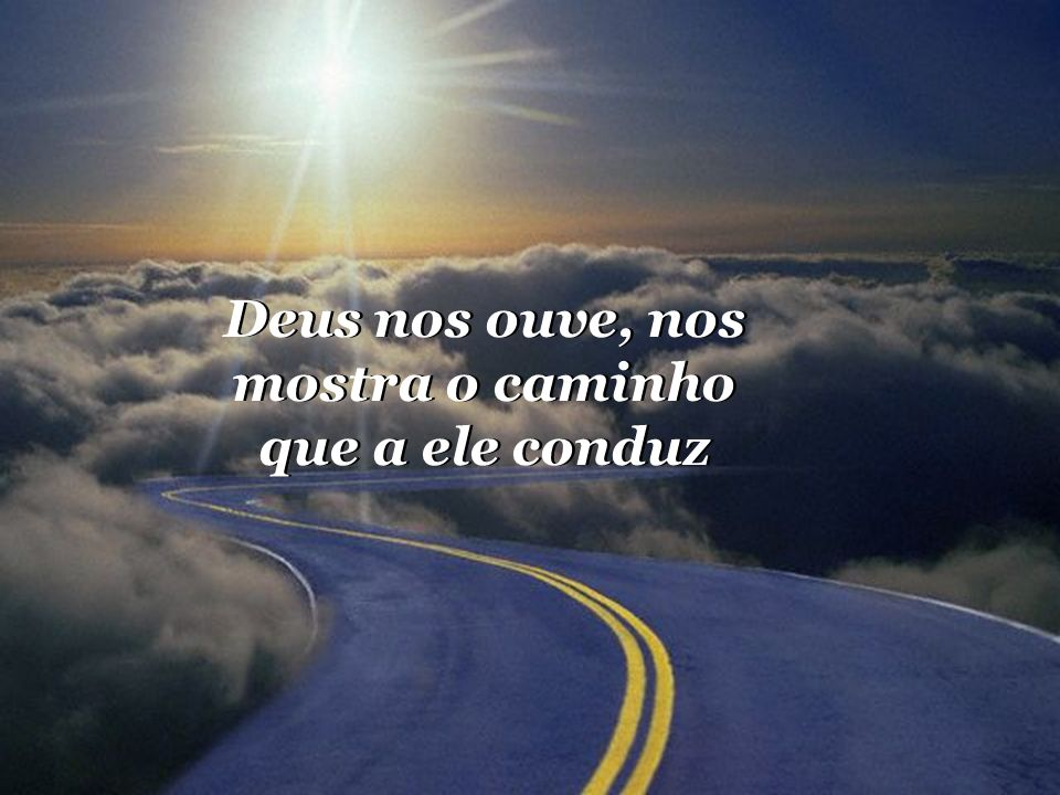 Deus nos ouve, nos mostra o caminho que a ele conduz