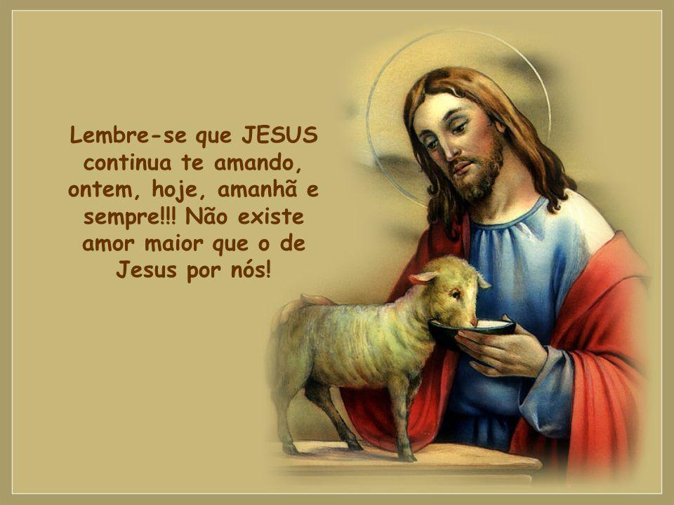 Lembre-se que JESUS continua te amando, ontem, hoje, amanhã e sempre