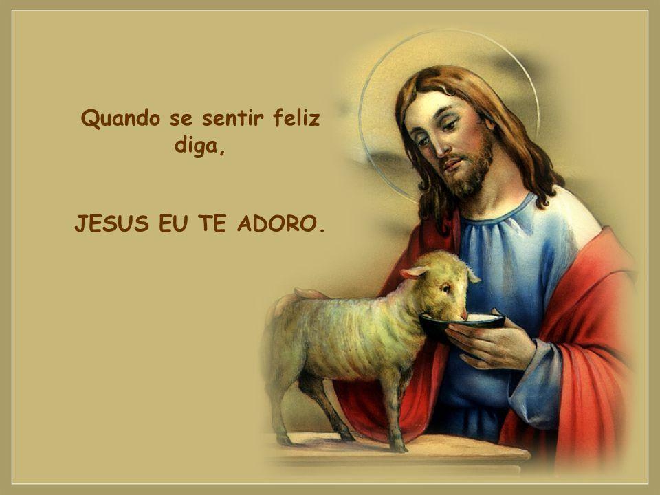 Quando se sentir feliz diga, JESUS EU TE ADORO.