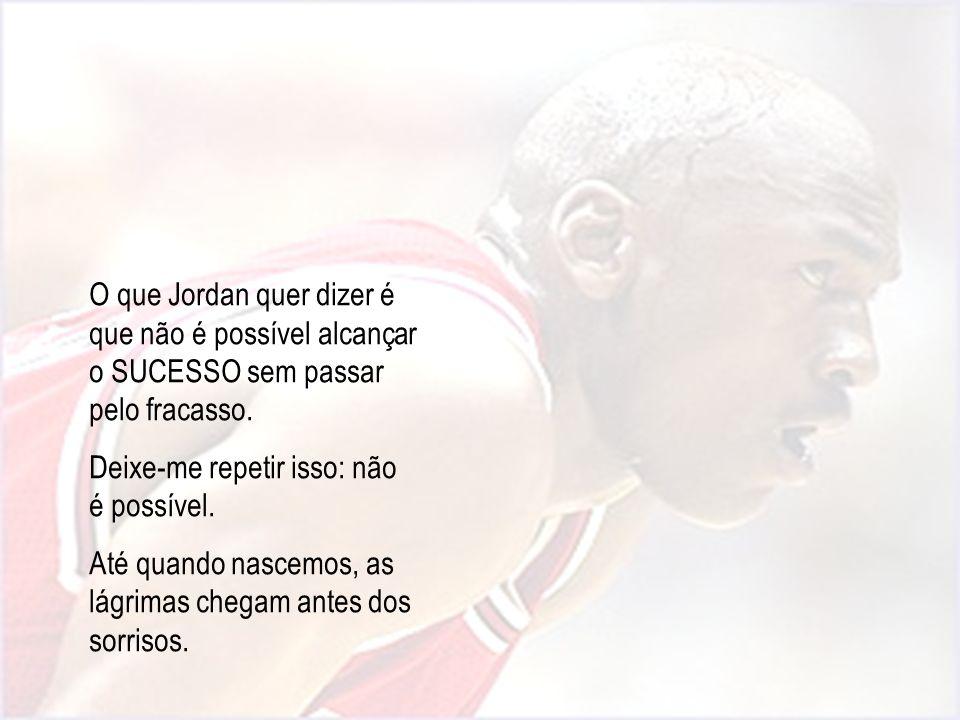 O que Jordan quer dizer é que não é possível alcançar o SUCESSO sem passar pelo fracasso.