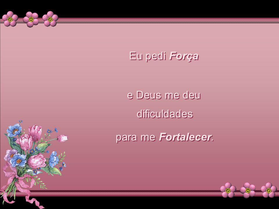 Eu pedi Força e Deus me deu dificuldades para me Fortalecer.