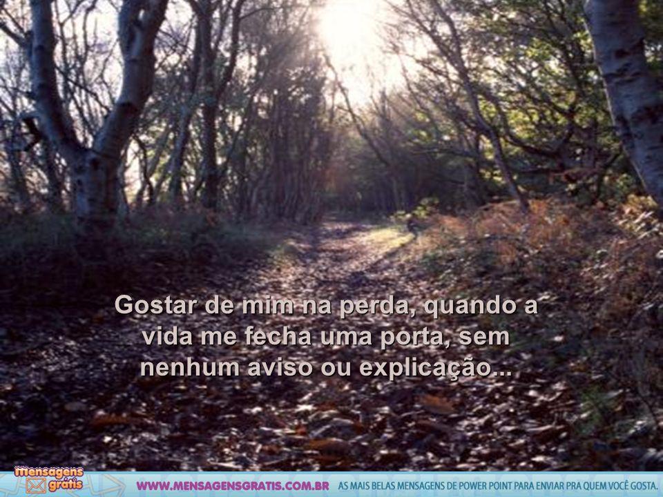 Gostar de mim na perda, quando a vida me fecha uma porta, sem nenhum aviso ou explicação...