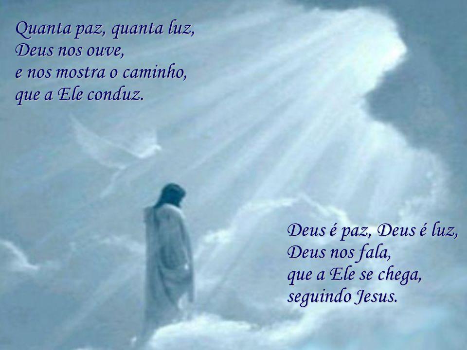 Quanta paz, quanta luz, Deus nos ouve, e nos mostra o caminho, que a Ele conduz. Deus é paz, Deus é luz,