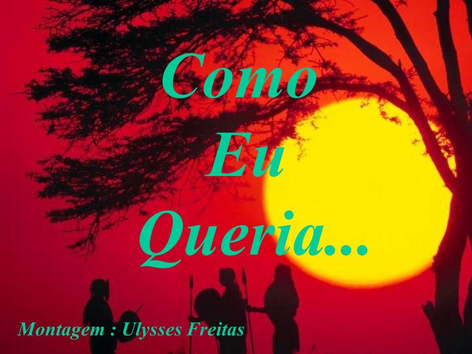 Como Eu Queria... Montagem : Ulysses Freitas