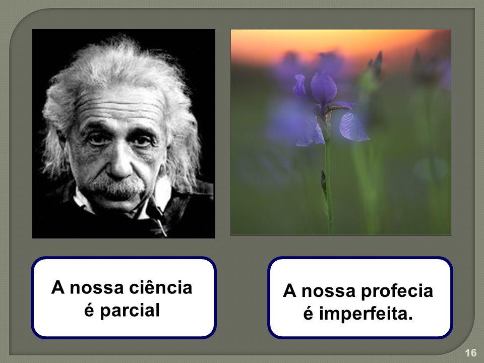 A nossa ciência é parcial A nossa profecia é imperfeita.