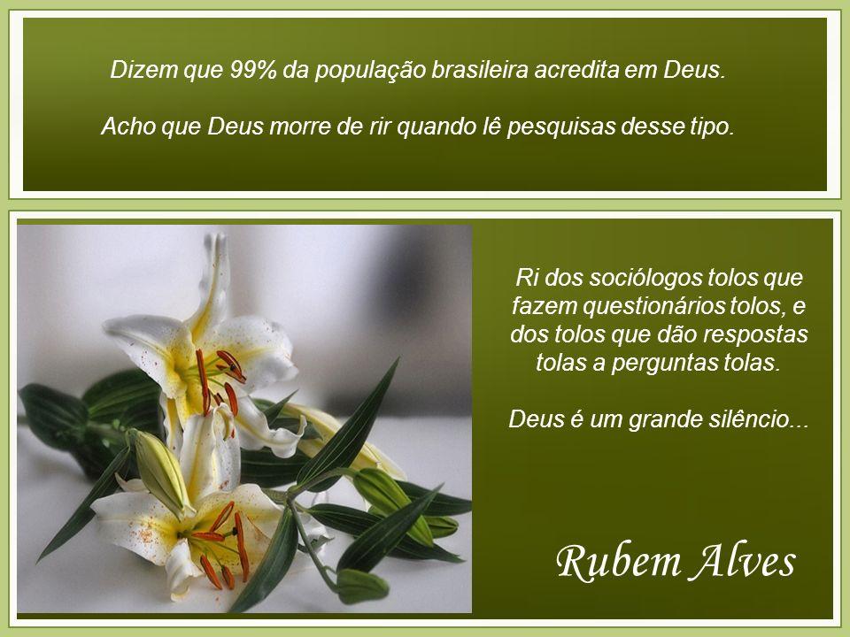 Rubem Alves Dizem que 99% da população brasileira acredita em Deus.
