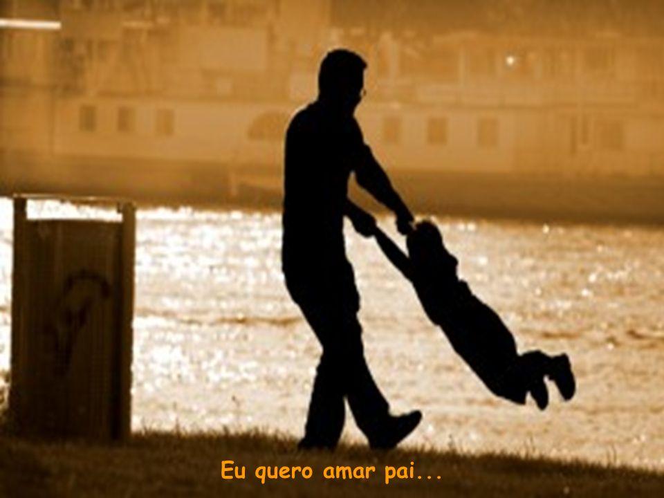 Eu quero amar pai...