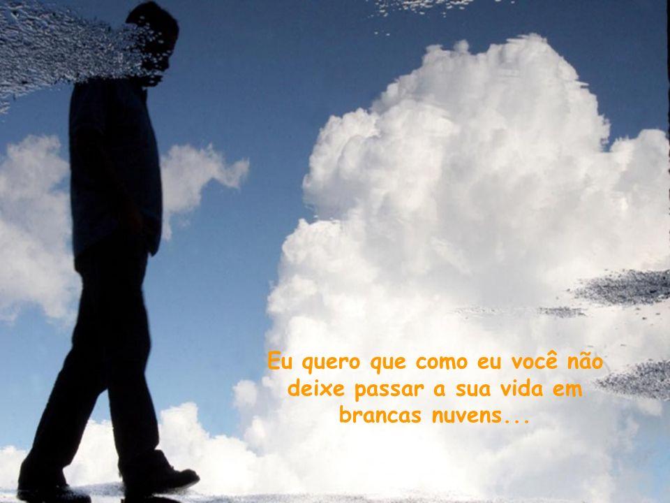 Eu quero que como eu você não deixe passar a sua vida em brancas nuvens...